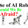 The Rise Of AI Robots – Should You Be Afraid?